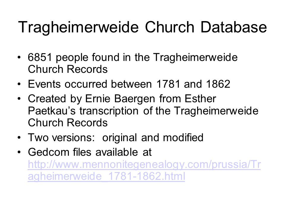 Tragheimerweide Church Database 6851 people found in the Tragheimerweide Church Records Events occurred between 1781 and 1862 Created by Ernie Baergen from Esther Paetkau's transcription of the Tragheimerweide Church Records Two versions: original and modified Gedcom files available at http://www.mennonitegenealogy.com/prussia/Tr agheimerweide_1781-1862.html http://www.mennonitegenealogy.com/prussia/Tr agheimerweide_1781-1862.html