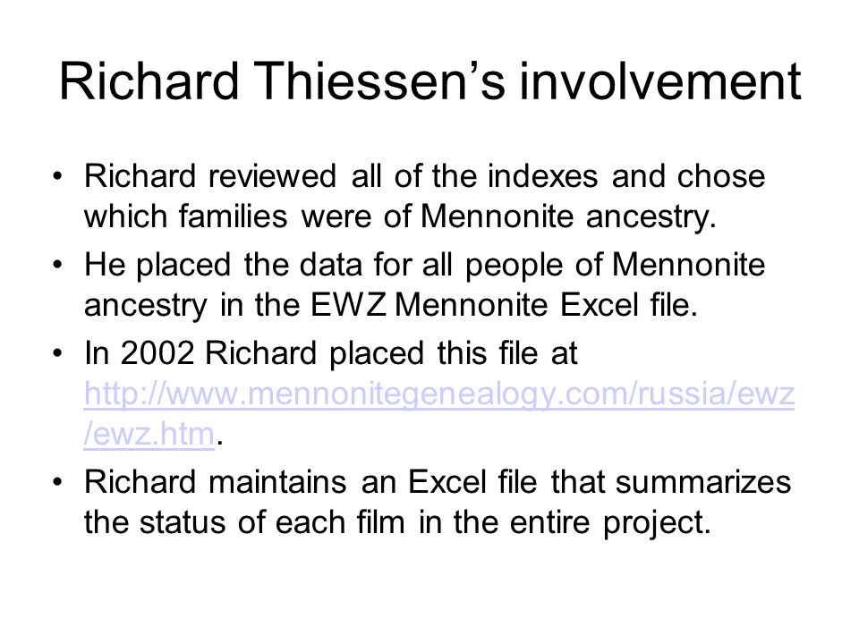 Richard Thiessen's involvement Richard reviewed all of the indexes and chose which families were of Mennonite ancestry. He placed the data for all peo