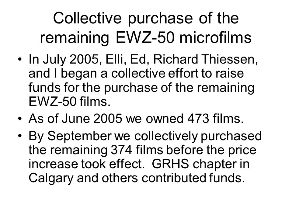 Collective purchase of the remaining EWZ-50 microfilms In July 2005, Elli, Ed, Richard Thiessen, and I began a collective effort to raise funds for th
