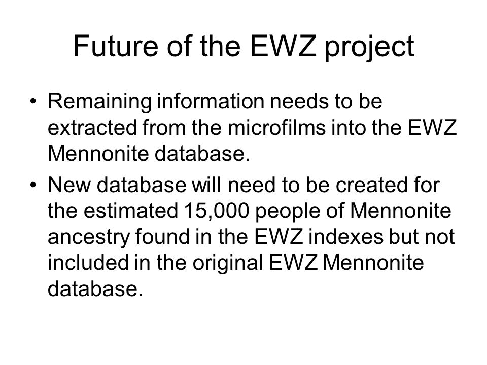 Future of the EWZ project Remaining information needs to be extracted from the microfilms into the EWZ Mennonite database. New database will need to b