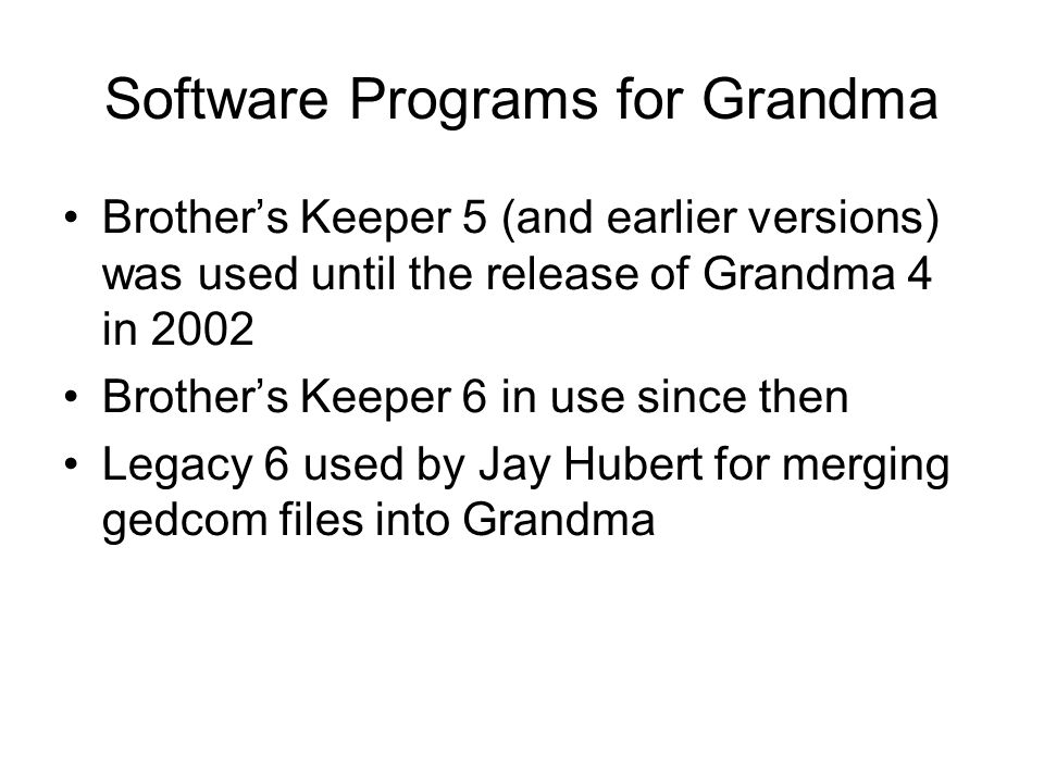 Software Programs for Grandma Brother's Keeper 5 (and earlier versions) was used until the release of Grandma 4 in 2002 Brother's Keeper 6 in use sinc