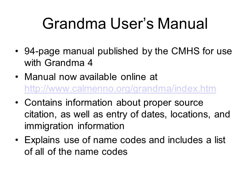 Grandma User's Manual 94-page manual published by the CMHS for use with Grandma 4 Manual now available online at http://www.calmenno.org/grandma/index
