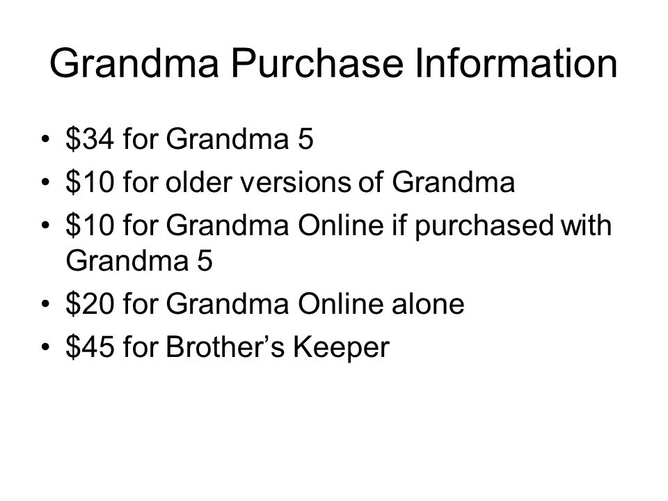 Grandma Purchase Information $34 for Grandma 5 $10 for older versions of Grandma $10 for Grandma Online if purchased with Grandma 5 $20 for Grandma Online alone $45 for Brother's Keeper