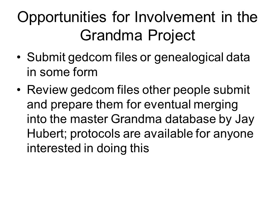 Opportunities for Involvement in the Grandma Project Submit gedcom files or genealogical data in some form Review gedcom files other people submit and