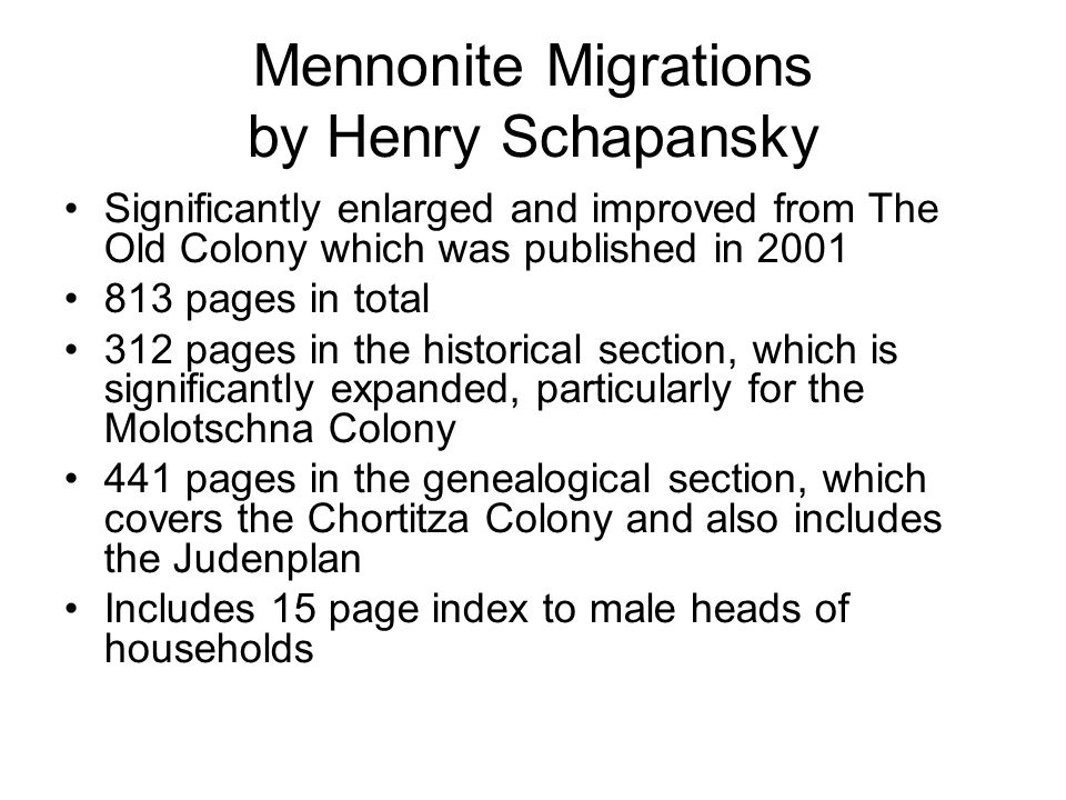 Mennonite Migrations by Henry Schapansky Significantly enlarged and improved from The Old Colony which was published in 2001 813 pages in total 312 pa