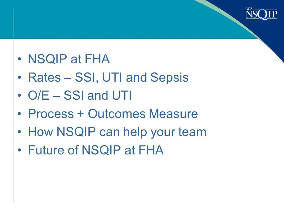 NSQIP at FHA Rates – SSI, UTI and Sepsis O/E – SSI and UTI Process + Outcomes Measure How NSQIP can help your team Future of NSQIP at FHA