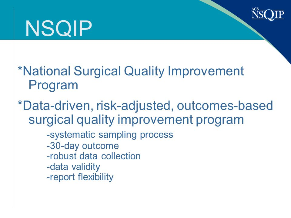 NSQIP *National Surgical Quality Improvement Program *Data-driven, risk-adjusted, outcomes-based surgical quality improvement program -systematic sampling process -30-day outcome -robust data collection -data validity -report flexibility