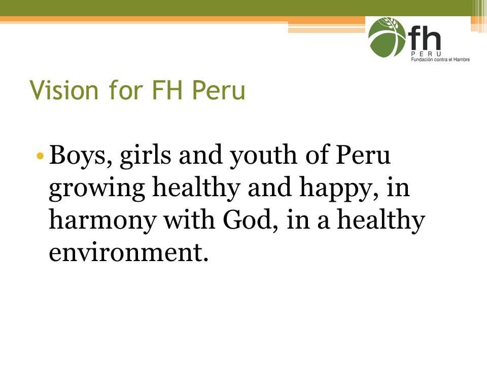 Vision for FH Peru Boys, girls and youth of Peru growing healthy and happy, in harmony with God, in a healthy environment.