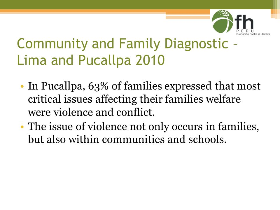 Community and Family Diagnostic – Lima and Pucallpa 2010 In Pucallpa, 63% of families expressed that most critical issues affecting their families welfare were violence and conflict.