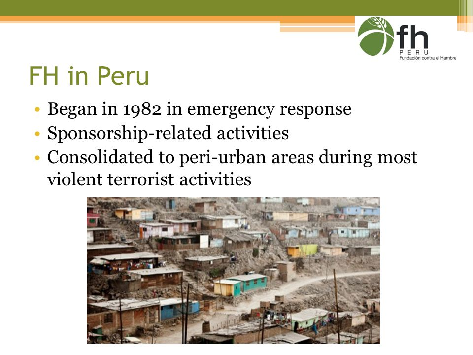 FH in Peru Began in 1982 in emergency response Sponsorship-related activities Consolidated to peri-urban areas during most violent terrorist activities