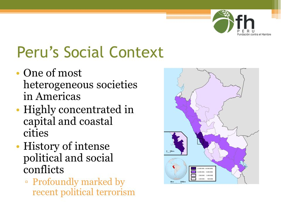 Peru's Social Context One of most heterogeneous societies in Americas Highly concentrated in capital and coastal cities History of intense political and social conflicts ▫Profoundly marked by recent political terrorism