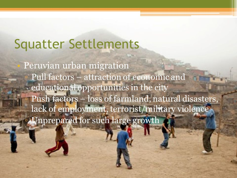 Squatter Settlements Peruvian urban migration ▫Pull factors – attraction of economic and educational opportunities in the city ▫Push factors – loss of farmland, natural disasters, lack of employment, terrorist/military violence ▫Unprepared for such large growth