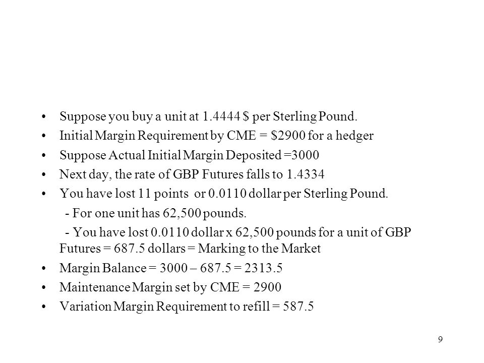 Suppose you buy a unit at 1.4444 $ per Sterling Pound. Initial Margin Requirement by CME = $2900 for a hedger Suppose Actual Initial Margin Deposited