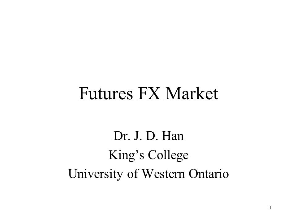 1 Futures FX Market Dr. J. D. Han King's College University of Western Ontario