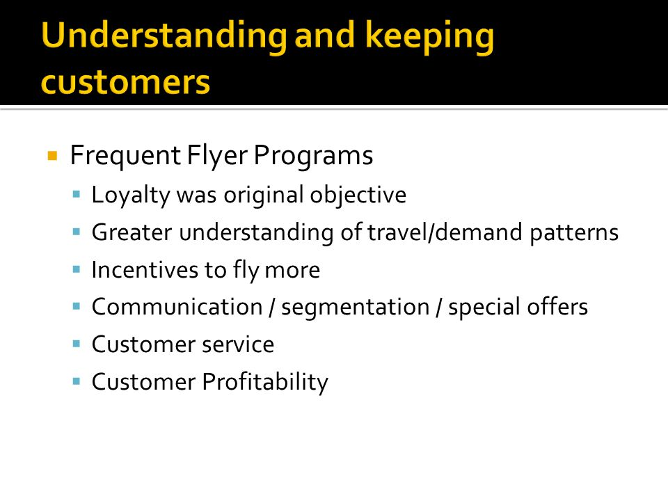  Frequent Flyer Programs  Loyalty was original objective  Greater understanding of travel/demand patterns  Incentives to fly more  Communication / segmentation / special offers  Customer service  Customer Profitability