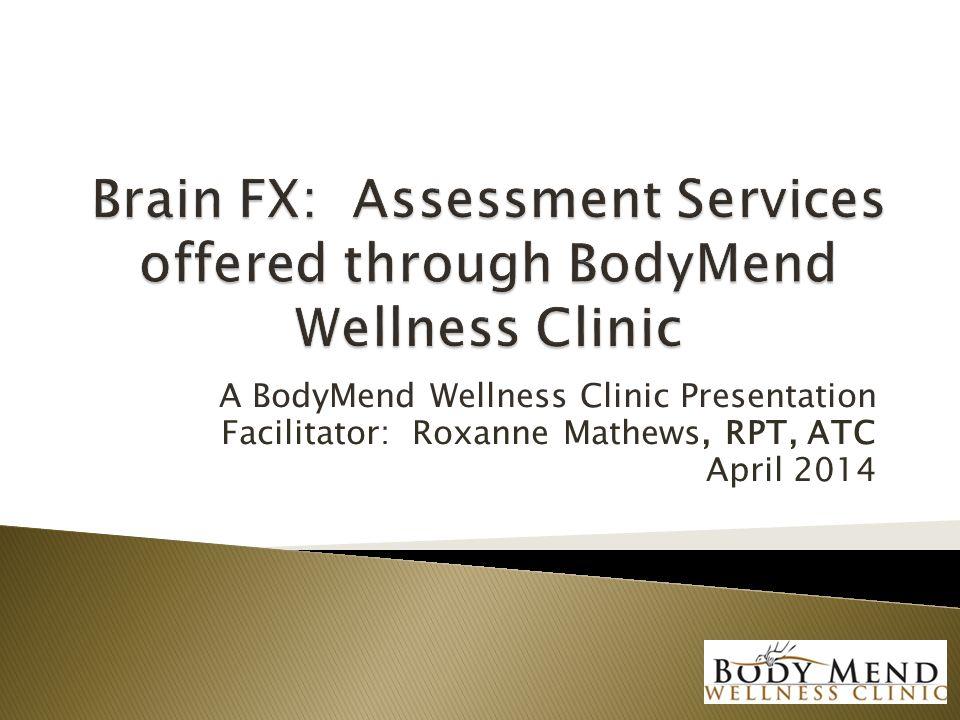 A BodyMend Wellness Clinic Presentation Facilitator: Roxanne Mathews, RPT, ATC April 2014