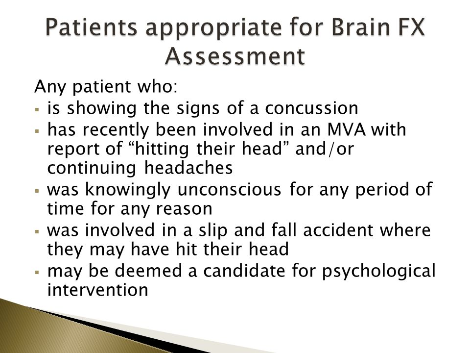 Any patient who:  is showing the signs of a concussion  has recently been involved in an MVA with report of hitting their head and/or continuing headaches  was knowingly unconscious for any period of time for any reason  was involved in a slip and fall accident where they may have hit their head  may be deemed a candidate for psychological intervention