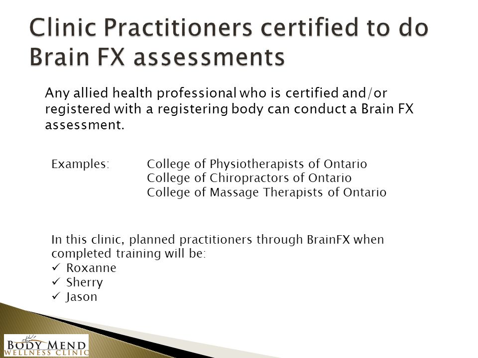 Any allied health professional who is certified and/or registered with a registering body can conduct a Brain FX assessment. Examples: College of Phys