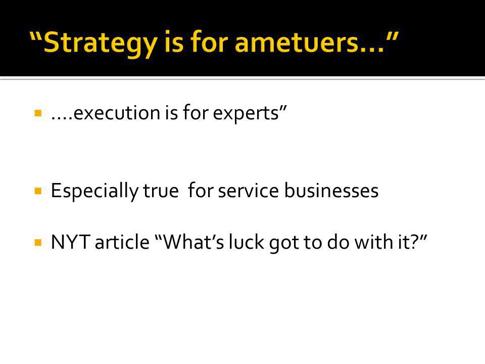  ….execution is for experts  Especially true for service businesses  NYT article What's luck got to do with it