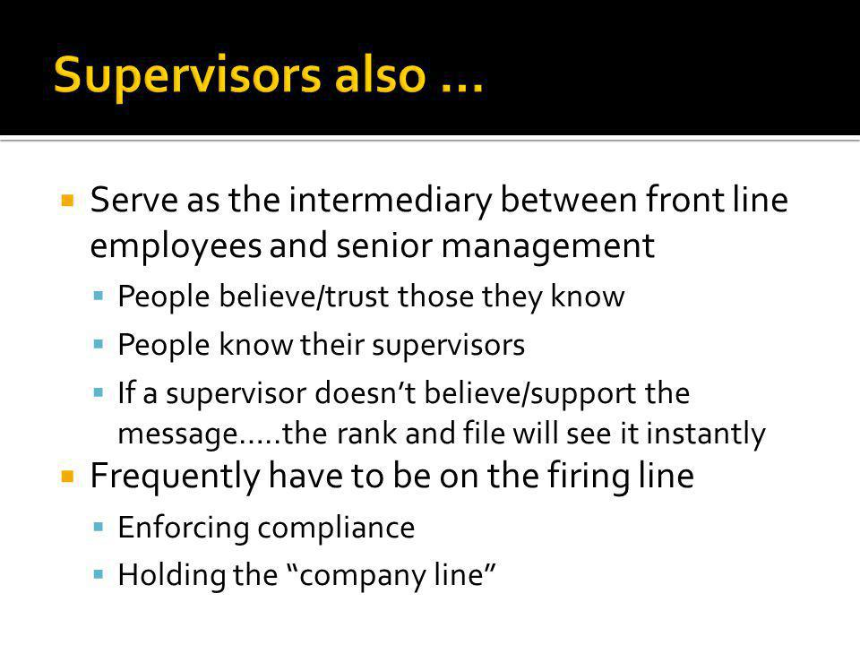  Serve as the intermediary between front line employees and senior management  People believe/trust those they know  People know their supervisors  If a supervisor doesn't believe/support the message…..the rank and file will see it instantly  Frequently have to be on the firing line  Enforcing compliance  Holding the company line