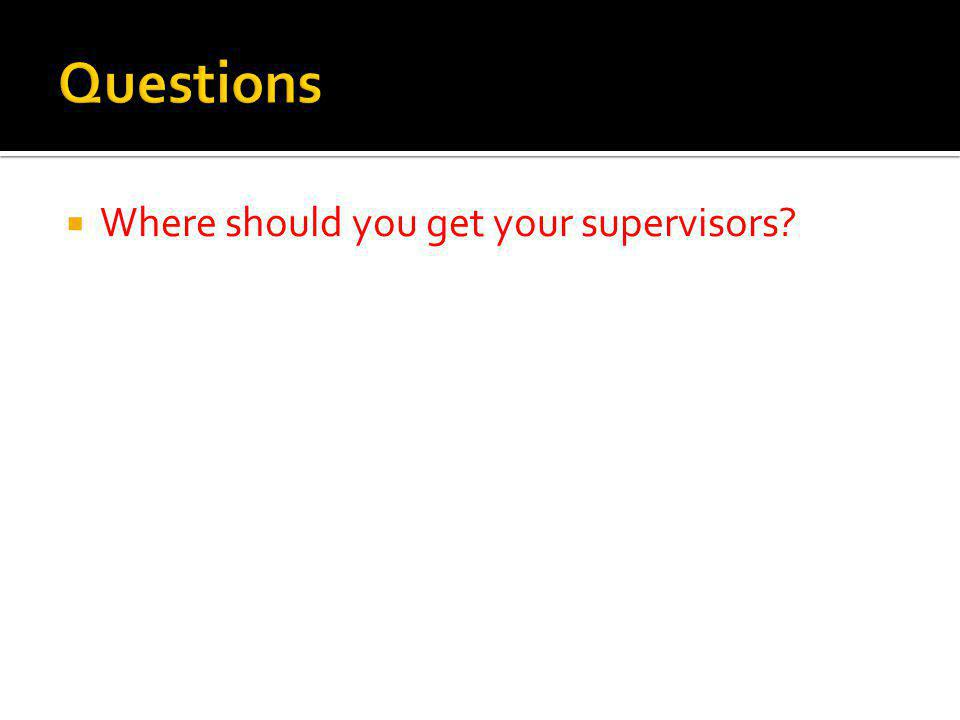 Where should you get your supervisors