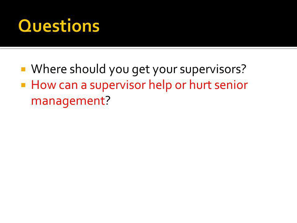  Where should you get your supervisors. How can a supervisor help or hurt senior management.