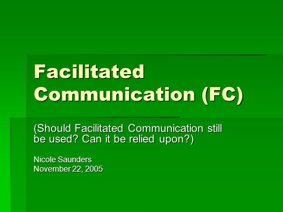 Facilitated Communication (FC) (Should Facilitated Communication still be used? Can it be relied upon?) Nicole Saunders November 22, 2005