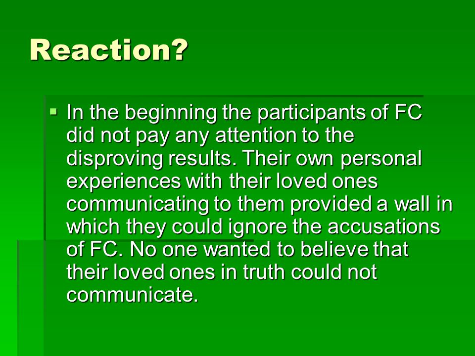 Reaction?  In the beginning the participants of FC did not pay any attention to the disproving results. Their own personal experiences with their lov