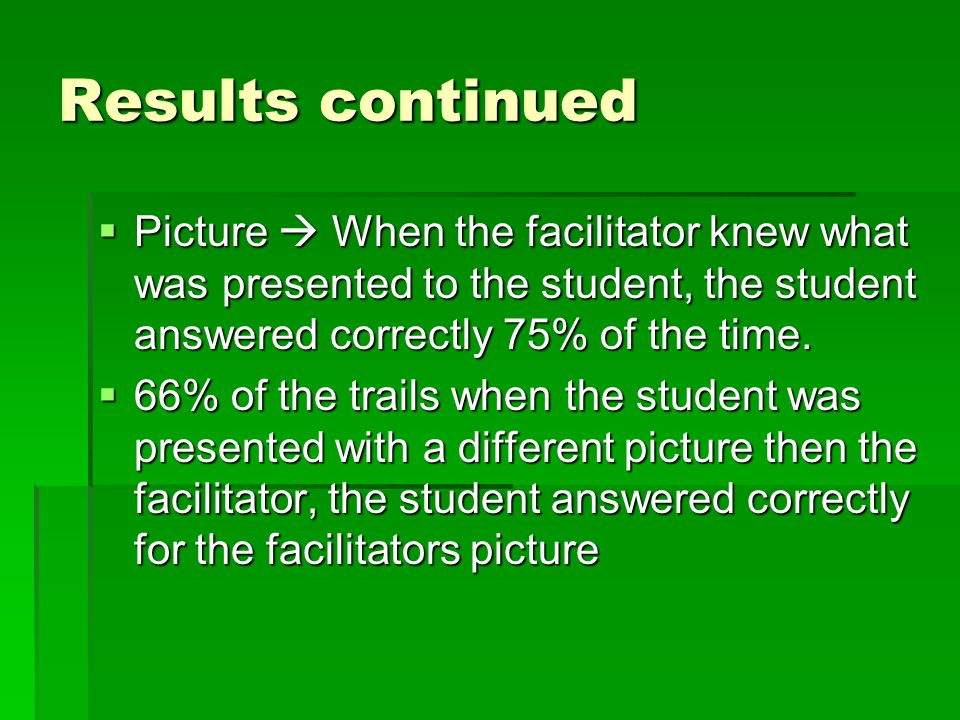 Results continued  Picture  When the facilitator knew what was presented to the student, the student answered correctly 75% of the time.  66% of th