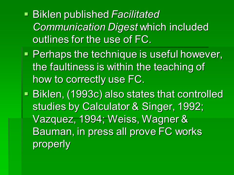  Biklen published Facilitated Communication Digest which included outlines for the use of FC.  Perhaps the technique is useful however, the faultine