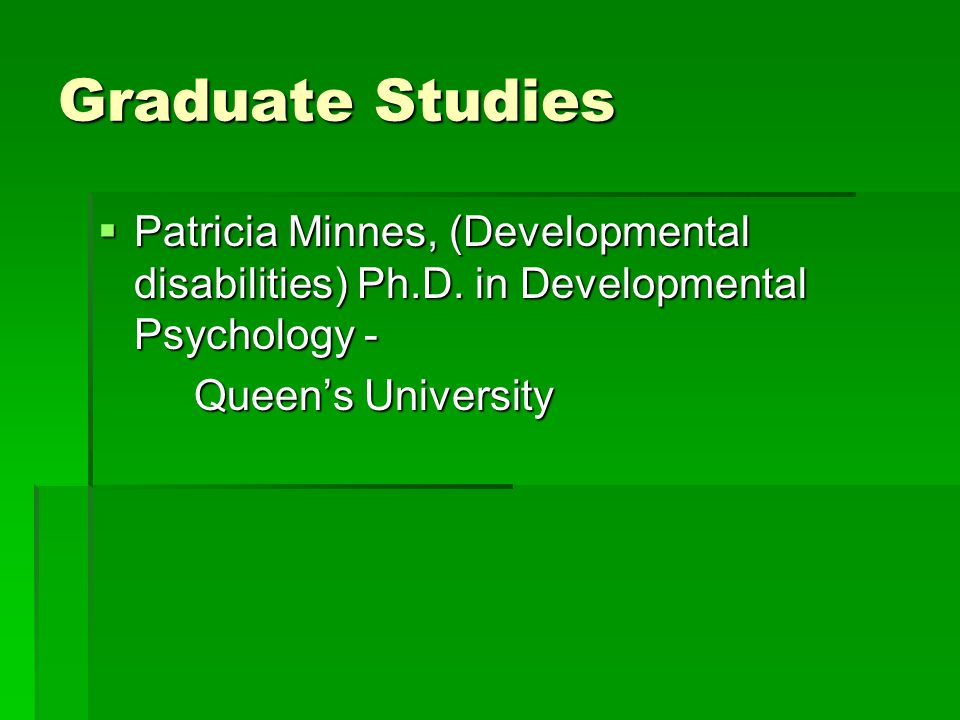 Graduate Studies  Patricia Minnes, (Developmental disabilities) Ph.D. in Developmental Psychology - Queen's University