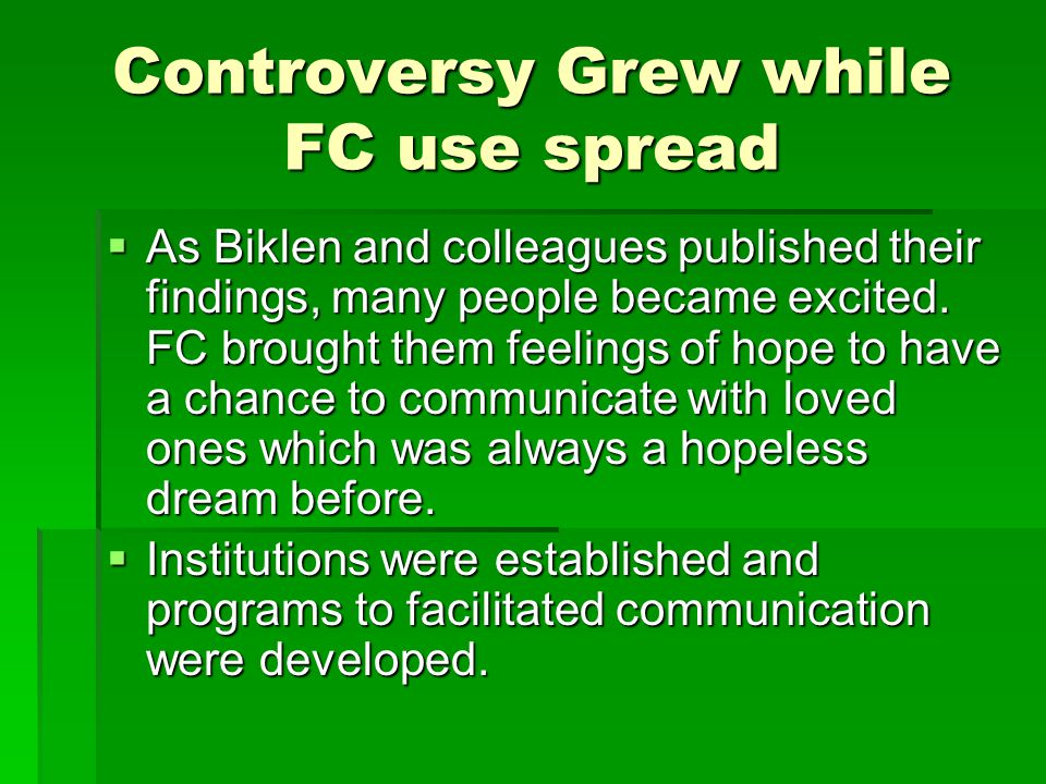 Controversy Grew while FC use spread  As Biklen and colleagues published their findings, many people became excited. FC brought them feelings of hope