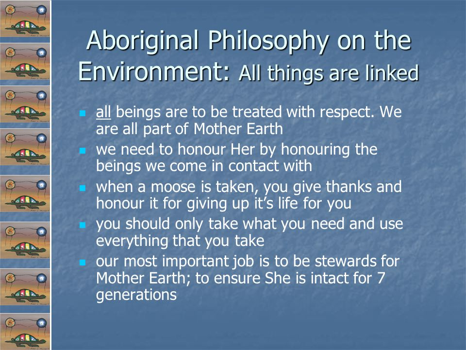 Aboriginal Philosophy on the Environment: All things are linked all beings are to be treated with respect.