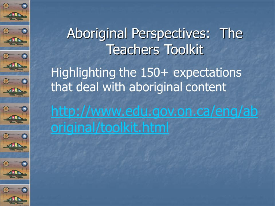Aboriginal Perspectives: The Teachers Toolkit Highlighting the 150+ expectations that deal with aboriginal content http://www.edu.gov.on.ca/eng/ab original/toolkit.html