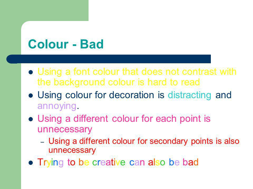 Colour - Good Use a colour of font that contrasts sharply with the background – Ex: blue font on white background Use colour to reinforce the logic of your structure – Ex: light blue title and dark blue text Use colour to emphasize a point – But only use this occasionally