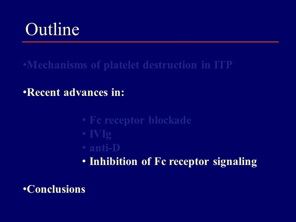 Outline Mechanisms of platelet destruction in ITP Recent advances in: Fc receptor blockade IVIg anti-D Inhibition of Fc receptor signaling Conclusions