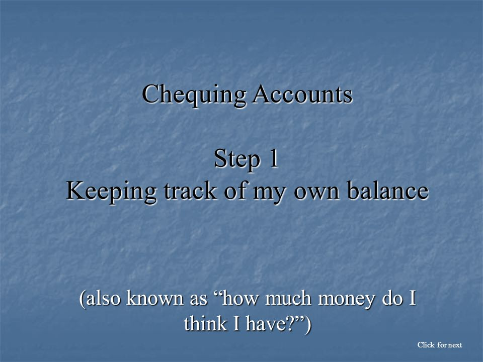 Chequing Accounts Step 1 Keeping track of my own balance (also known as how much money do I think I have ) Click for next