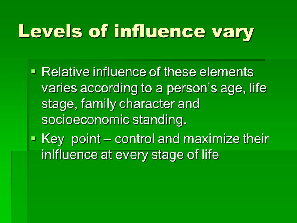 Levels of influence vary  Relative influence of these elements varies according to a person's age, life stage, family character and socioeconomic standing.
