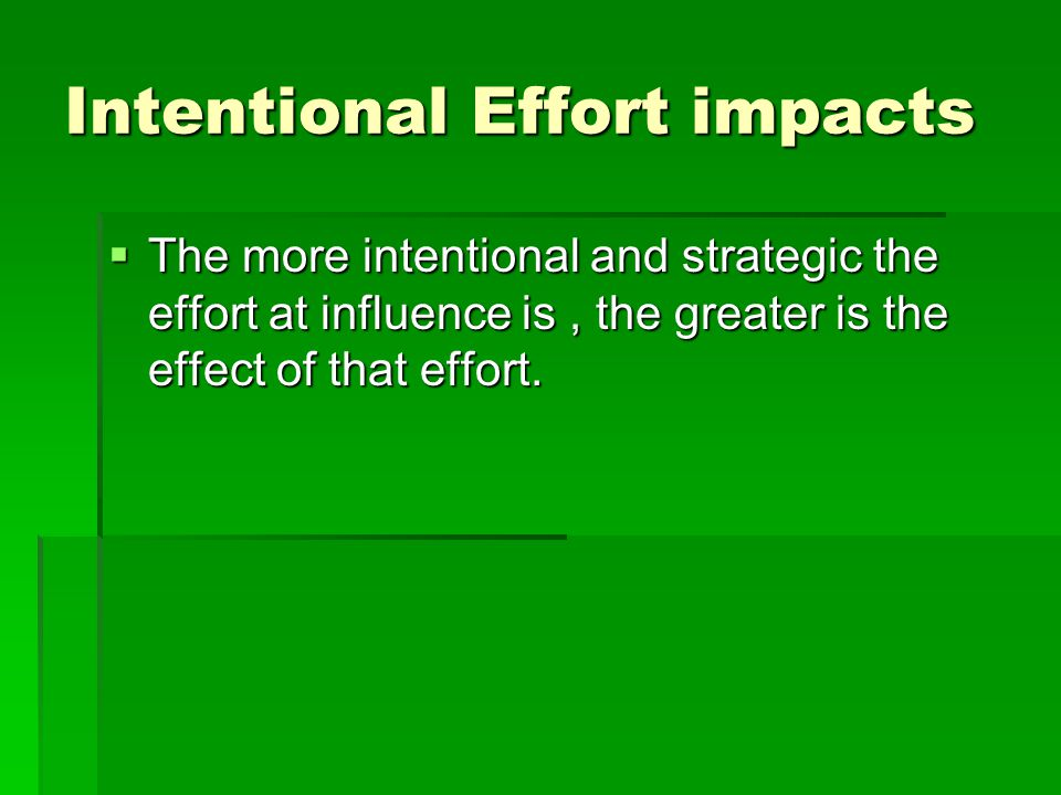 Intentional Effort impacts  The more intentional and strategic the effort at influence is, the greater is the effect of that effort.