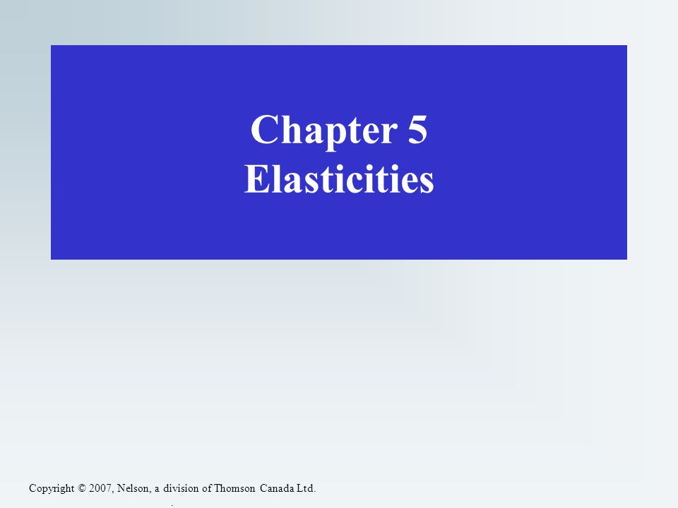 Copyright © 2007, Nelson, a division of Thomson Canada Ltd.. Chapter 5 Elasticities