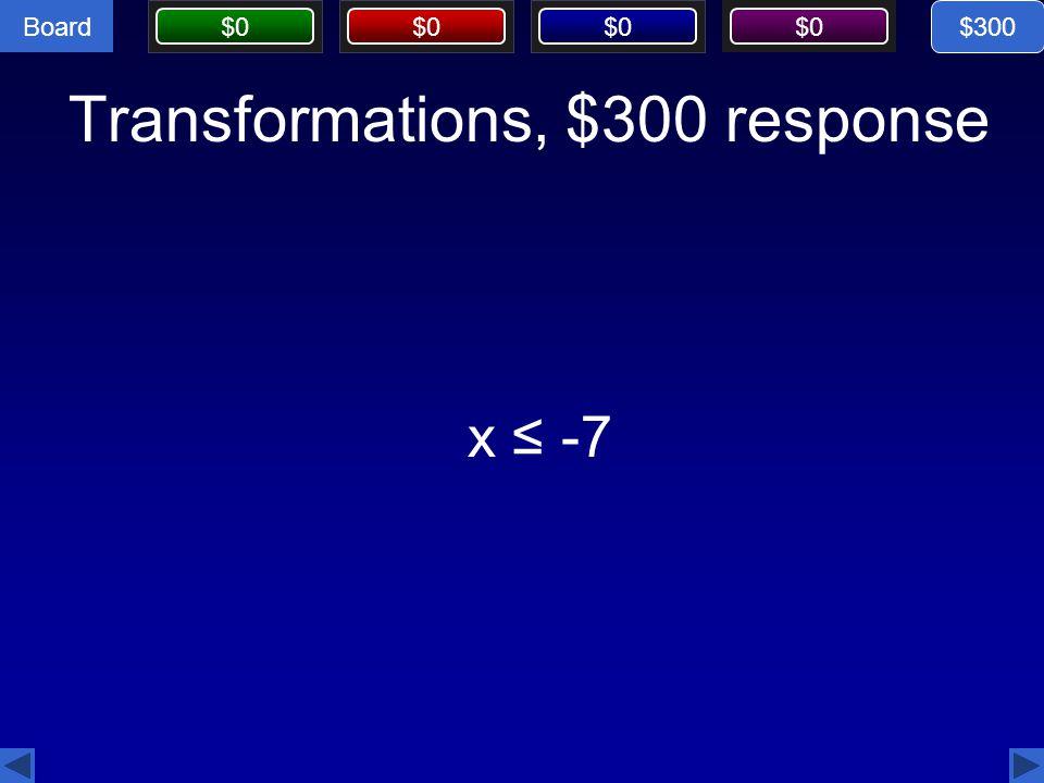 Board $0 Transformations, $300 response $300 x ≤ -7