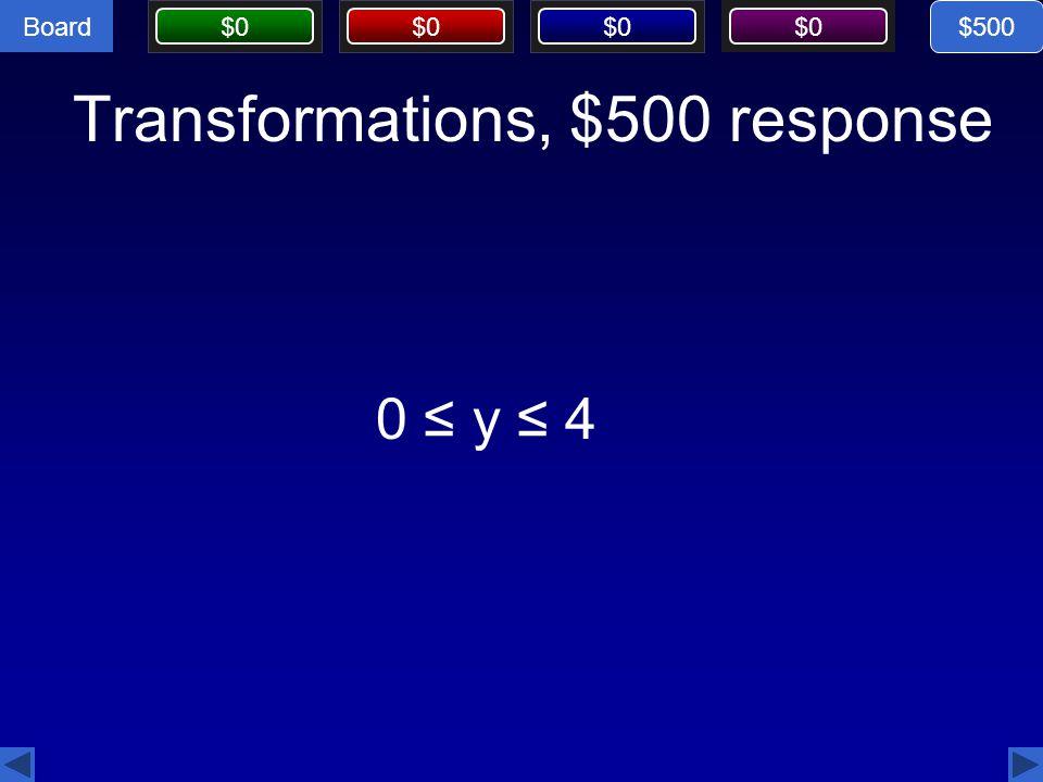 Board $0 Transformations, $500 response 0 ≤ y ≤ 4 $500