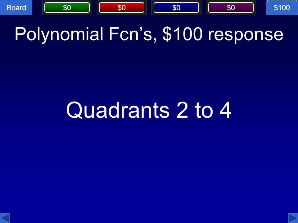 Board $0 Polynomial Fcn's, $100 response Quadrants 2 to 4 $100