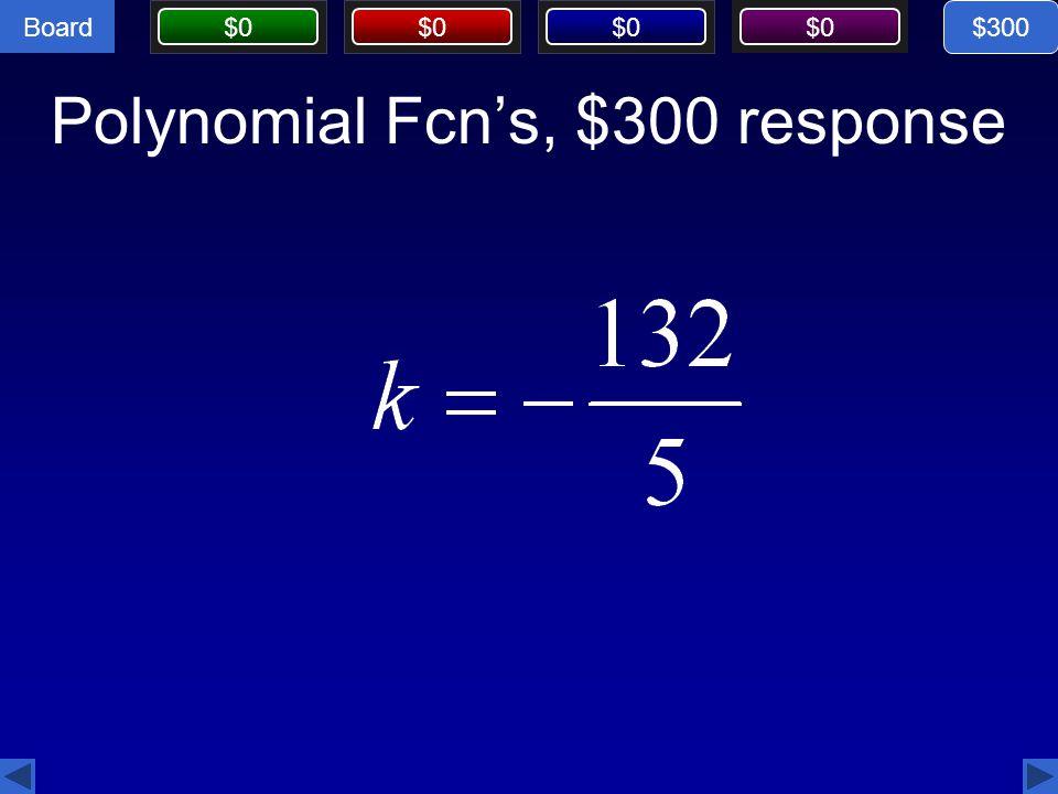 Board $0 Polynomial Fcn's, $300 response $300