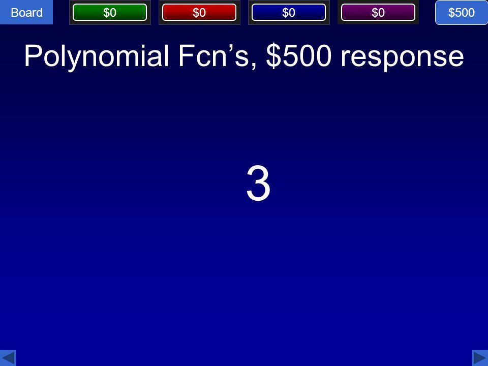 Board $0 Polynomial Fcn's, $500 response 3 $500