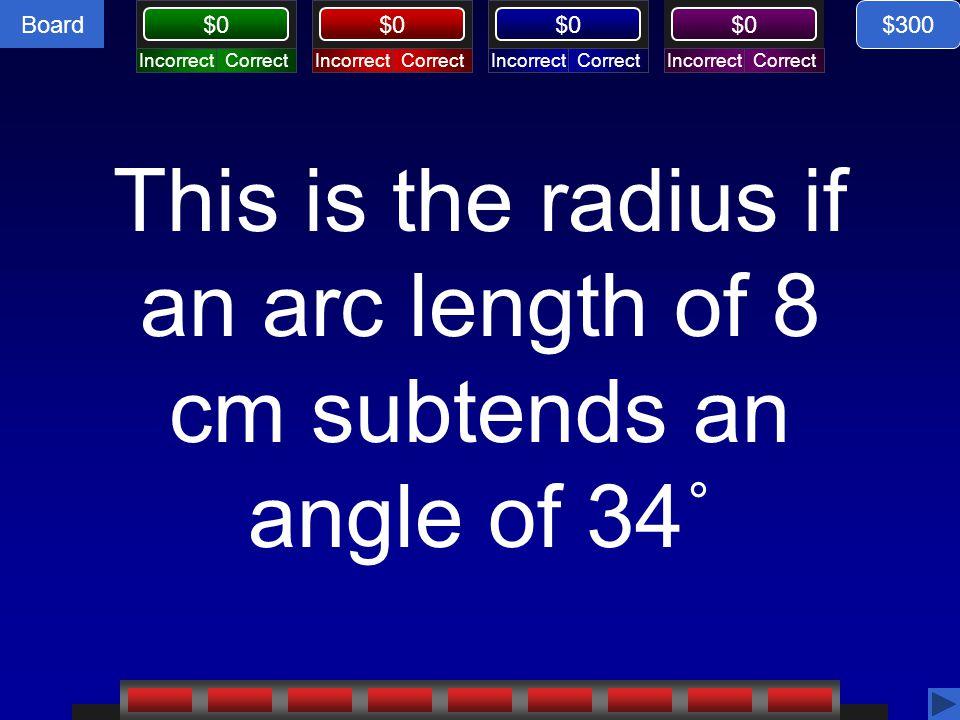 Board CorrectIncorrectCorrectIncorrectCorrectIncorrectCorrectIncorrect Board $0 This is the radius if an arc length of 8 cm subtends an angle of 34˚ $