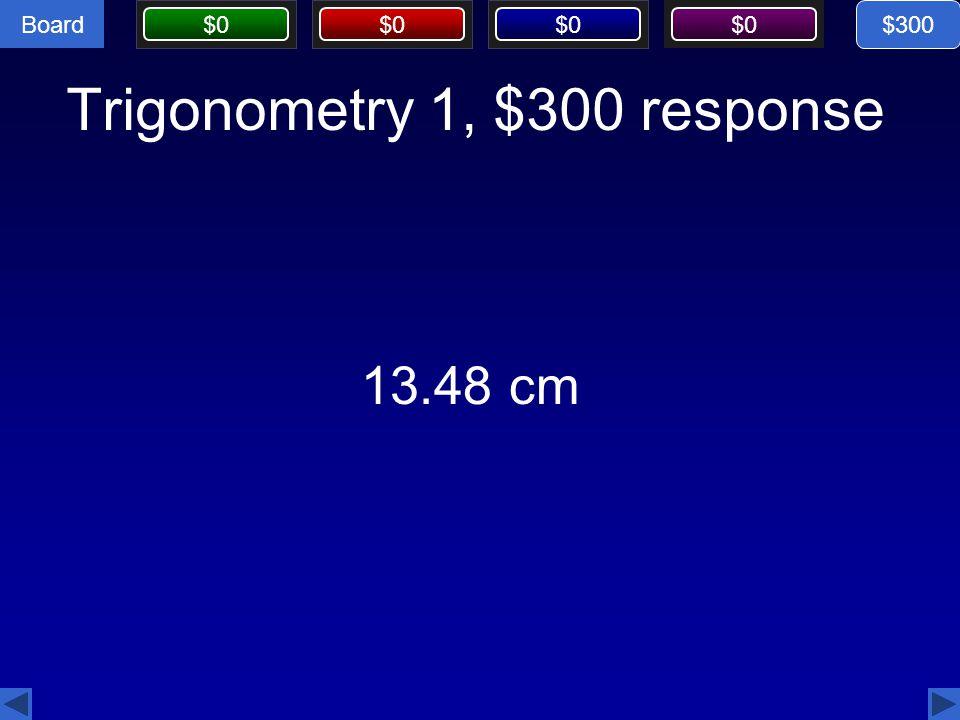 Board $0 Trigonometry 1, $300 response 13.48 cm $300