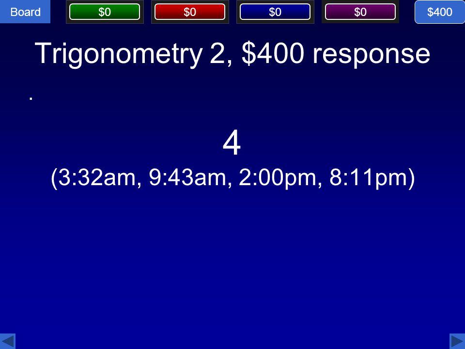 Board $0 Trigonometry 2, $400 response. $400 4 (3:32am, 9:43am, 2:00pm, 8:11pm)