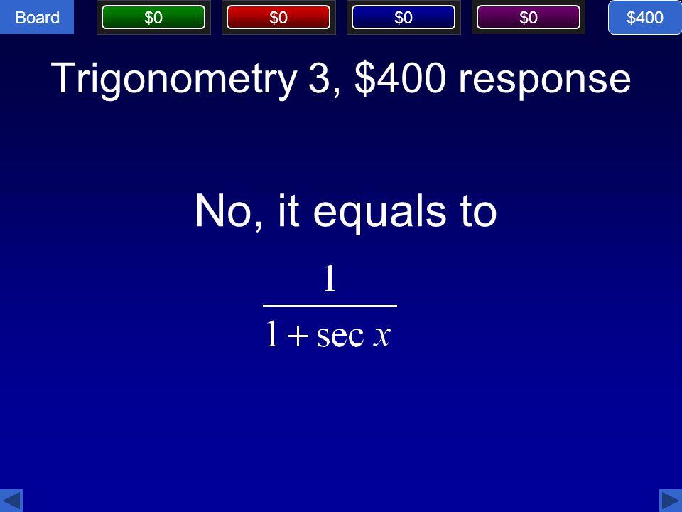 Board $0 Trigonometry 3, $400 response $400 No, it equals to