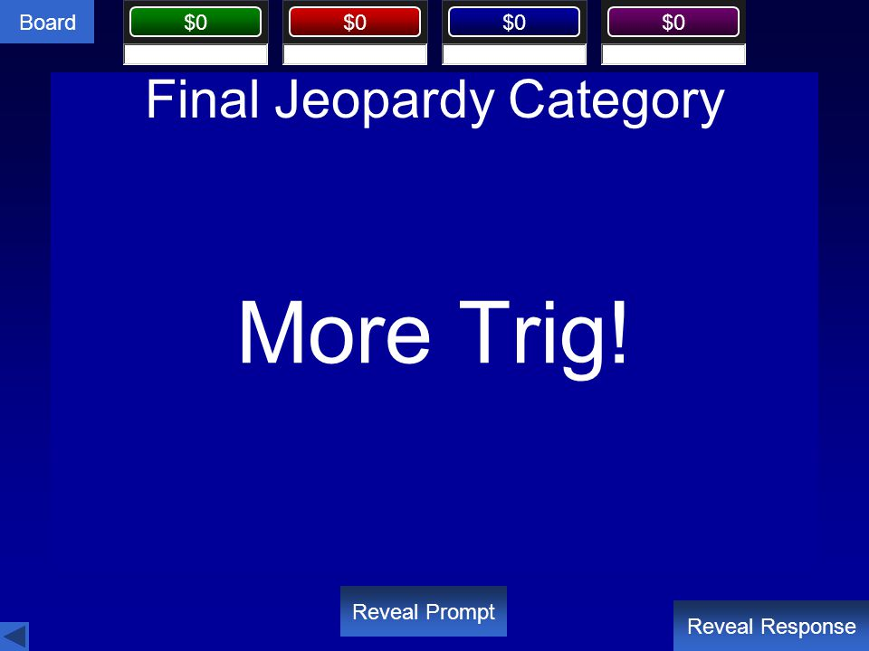 Board $0 Final Jeopardy Category Reveal Response Reveal Prompt More Trig!